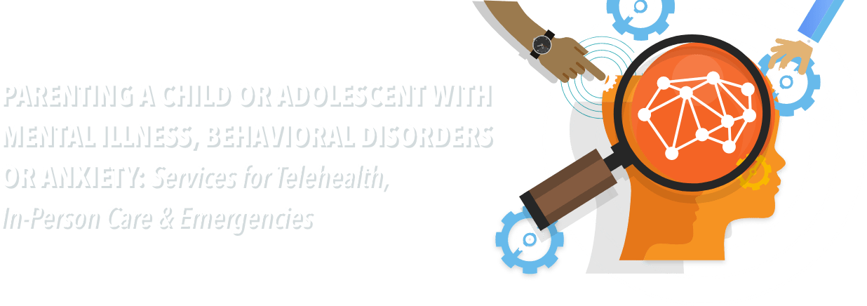 Parenting a Child or Adolescent with Mental Illness, Behavioral Disorders or Anxiety: Services for Telehealth, In-Person Care and Emergencies